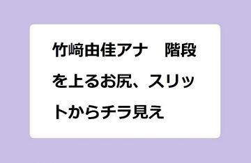 竹﨑由佳アナ 階段を上るお尻、スリットからチラ見え!フェチ動画のように撮影されるタイトスカートヒップライン
