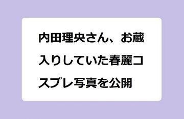 内田理央さん、お蔵入りしていたエチエチ写真を公開!カットされた幻の桃ちゃん春麗コスプレオフショット