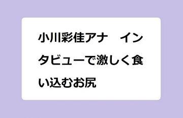 小川彩佳アナ インタビューで激しく食い込むお尻!椅子から立ち上がる白パンママ尻