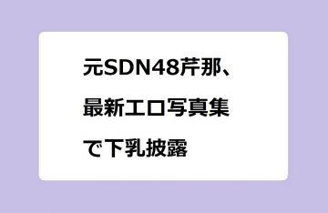 元SDN48芹那、最新エロ写真集で下乳披露!36歳の乳首ギリギリ外下領域