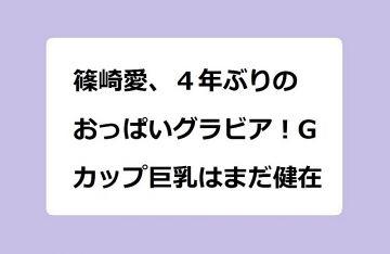 篠崎愛、4年ぶりのおっぱいグラビア!Gカップ巨乳はまだ健在!アラサーになっても衰えない肉感女神ボディ