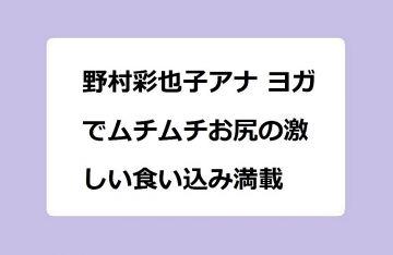 野村彩也子アナ ヨガでムチムチお尻の激しい食い込み満載!前後開脚でお尻の肉感があからさまになってしまう